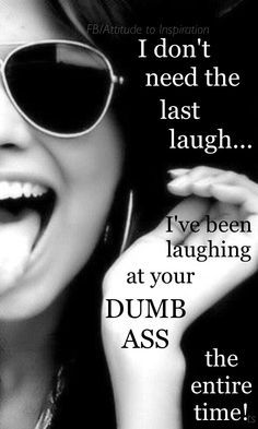 I don't need the last laugh.. I've been laughing at you this whole time lol.