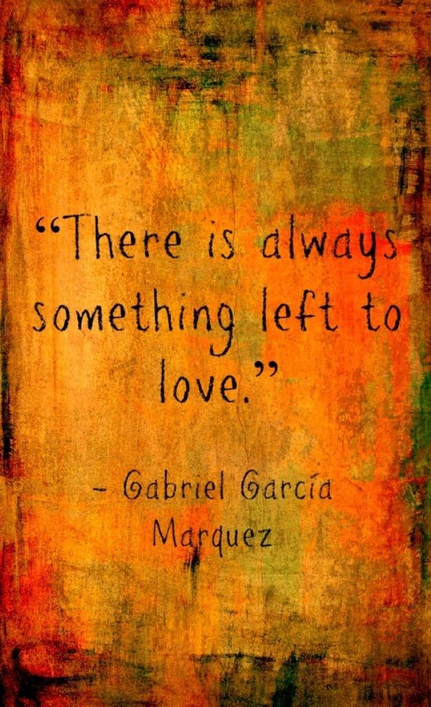There is always something left to love. Gabriel Garcia Marquez