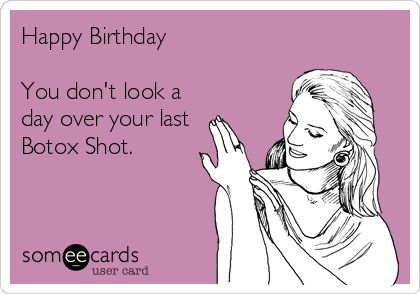 Happy Birthday You don't look a day over your last Botox Shot.