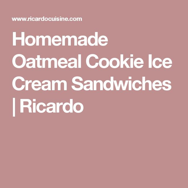 Homemade Oatmeal Cookie Ice Cream Sandwiches    Ricardo