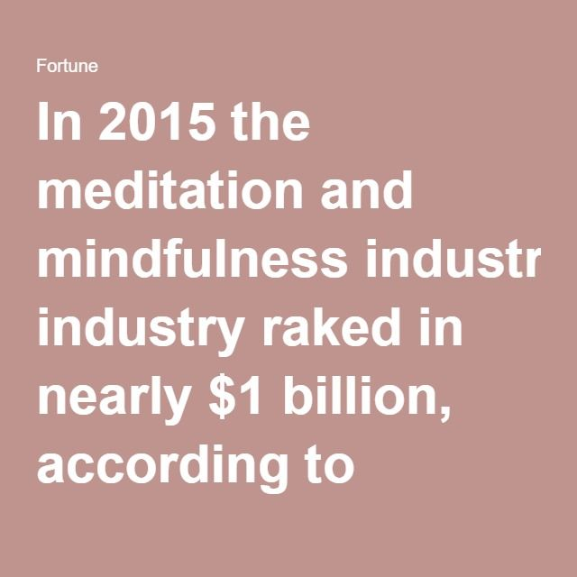 In 2015 the meditation and mindfulness industry raked in nearly $1 billion, according to research by IBISWorld, which breaks out the category from the alternative health care sector. But even that doesn't count the revenue from the nearly 1000 mindfulness apps now available