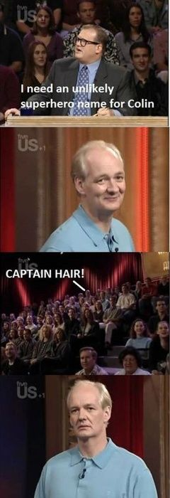 "Whose Line is it Anyway - Drew - ""I need and unlikely superhero name for Colin.""; Audience - ""Captain Hair!"""