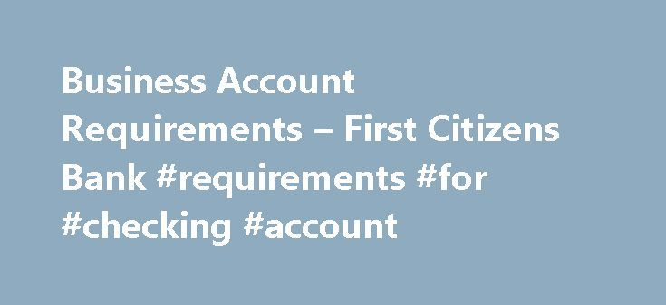 Business Account Requirements – First Citizens Bank #requirements #for #checking #account http://uganda.remmont.com/business-account-requirements-first-citizens-bank-requirements-for-checking-account/  JavaScript is required for this site to function properly. Find instructions for how to enable JavaScript here. Business Account Requirements Below is a list of common business documentation, some or all of which you must present to open a deposit account, based on your business type…