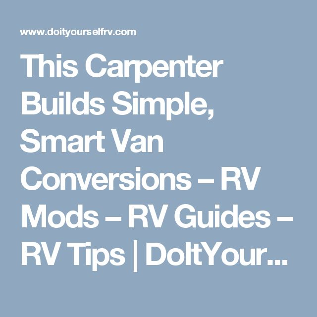 This Carpenter Builds Simple, Smart Van Conversions – RV Mods – RV Guides – RV Tips | DoItYourselfRV