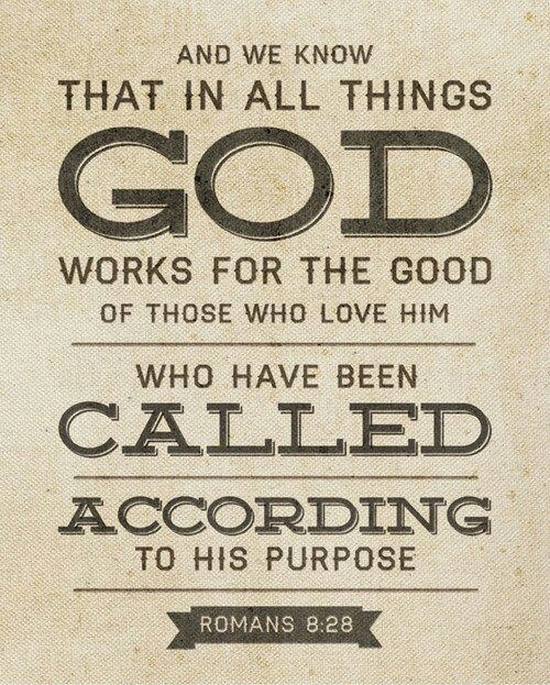 """""""And we know that in ALL things, God works for the good of those who love Him, who have been called according to His purpose."""" ~ Romans 8:28"""