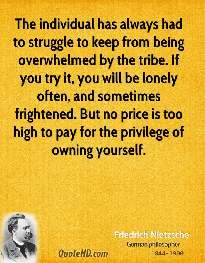 The individual has always had to struggle to keep from being overwhelmed by the tribe. If you try it, you will be lonely often, and sometimes frightened. But no price is too high to pay for the privilege of owning yourself.