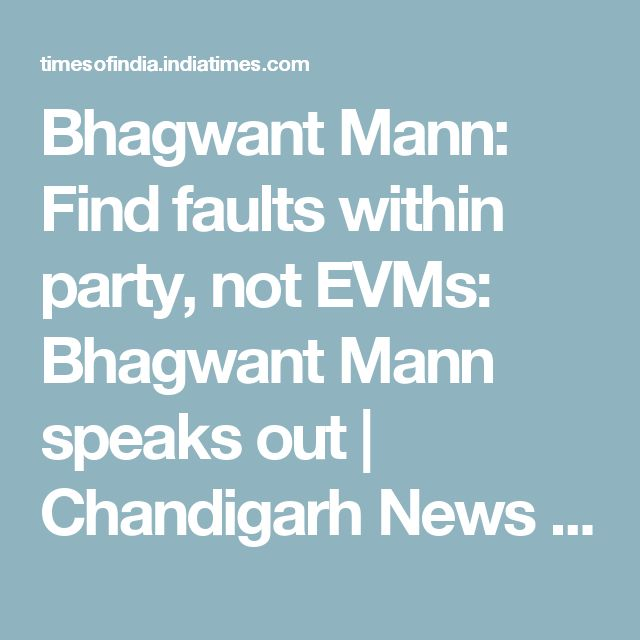 Bhagwant Mann: Find faults within party, not EVMs: Bhagwant Mann speaks out | Chandigarh News - Times of India