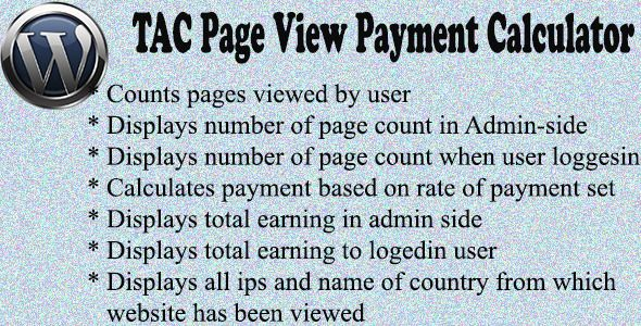 TAC Page View Payment Calculator    http://codecanyon.net/item/tac-page-view-payment-calculator-/5559495?ref=damiamio       This WordPress Plugin calculates no of pages viewed by every user and based on rate of payment set in the admin side it also calculates the earning for every user. Once the user logs in he can check the total no of pages viewed by him and his total earning.Page view of all the viewers are counted right from the time plugin is installed but page view count and earning…