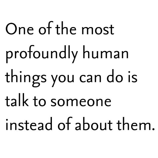 """""""One of the most profoundly human things you can do is talk to someone instead of about them."""""""