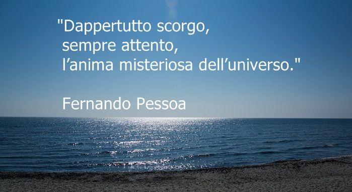 Dappertutto scorgo,sempre attento,l'anima misteriosa dell'universo. •Fernando Pessoa •