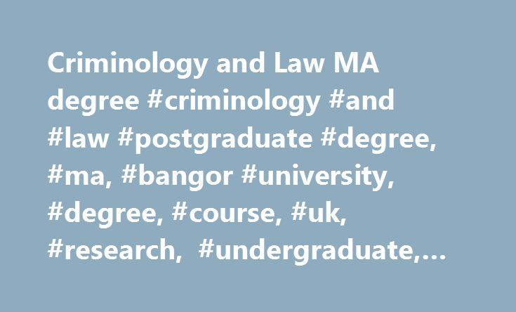 Criminology and Law MA degree #criminology #and #law #postgraduate #degree, #ma, #bangor #university, #degree, #course, #uk, #research, #undergraduate, #postgraduate http://delaware.remmont.com/criminology-and-law-ma-degree-criminology-and-law-postgraduate-degree-ma-bangor-university-degree-course-uk-research-undergraduate-postgraduate/  # Criminology and Law MA Course facts Name: Criminology and Law Qualification: MA Duration: 12 months full-time; 2-3 years part-time. This programme offers…