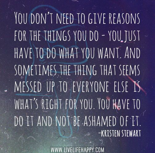 You don't need to give reasons for the things you do - you just have to do what you want. by deeplifequotes, via Flickr
