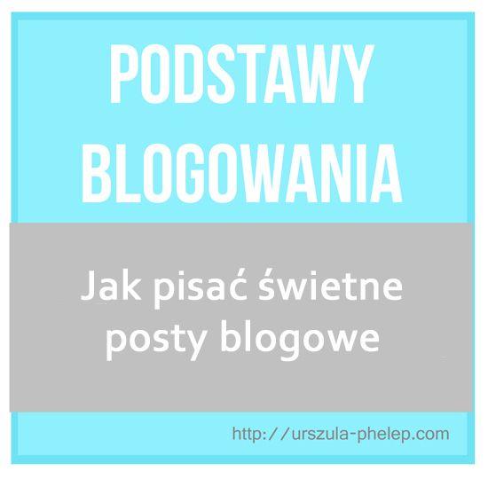 Podstawy blogowania: Jak pisać świetne posty blogowe  http://urszula-phelep.com