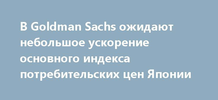В Goldman Sachs ожидают небольшое ускорение основного индекса потребительских цен Японии http://прогноз-валют.рф/%d0%b2-goldman-sachs-%d0%be%d0%b6%d0%b8%d0%b4%d0%b0%d1%8e%d1%82-%d0%bd%d0%b5%d0%b1%d0%be%d0%bb%d1%8c%d1%88%d0%be%d0%b5-%d1%83%d1%81%d0%ba%d0%be%d1%80%d0%b5%d0%bd%d0%b8%d0%b5-%d0%be%d1%81%d0%bd%d0%be/  На этой неделе в пятницу будут опубликованы данные по инфляции в Японии. Аналитики Goldman Sachs ожидают небольшое ускорение основного индекса потребительских цен. Согласно их…