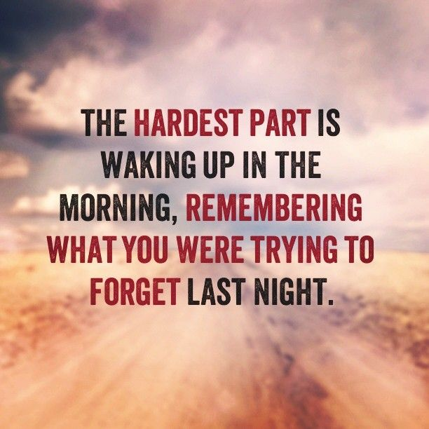 the hardest part is waking up in the morning, remembering what you were trying to forget last night... Broken Heart Insp...