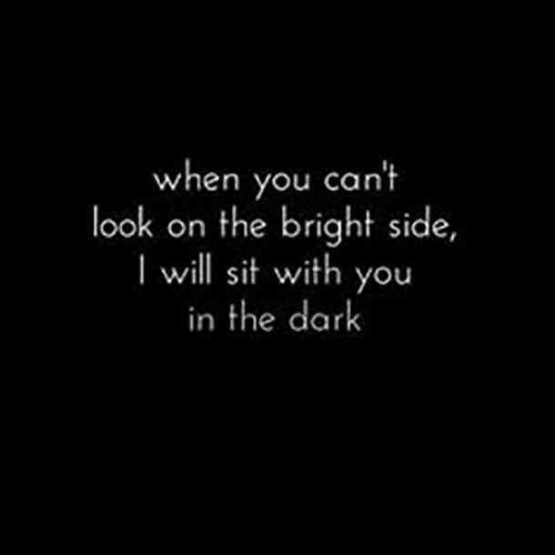 """When you can't look on the bright side, I will sit with you in the dark."""