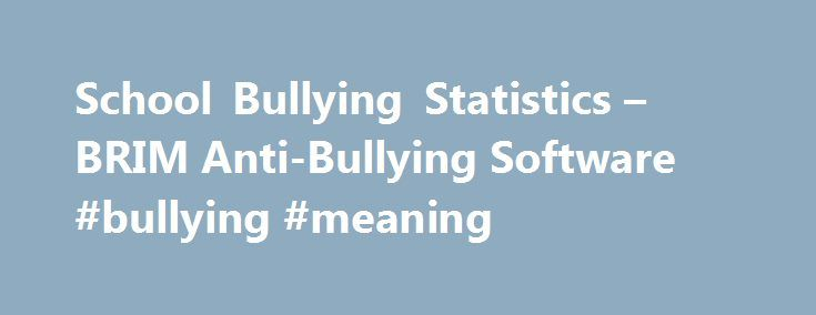 School Bullying Statistics – BRIM Anti-Bullying Software #bullying #meaning http://oregon.remmont.com/school-bullying-statistics-brim-anti-bullying-software-bullying-meaning/  # School Bullying Statistics School Bullying Statistics to Remember With two thirds of school shooters reporting being chronically bullied throughout their school years and a recent string of teen suicides relating to Bullying, Bullying must not be permitted to be perceived as a normal part of growing up. Over two…