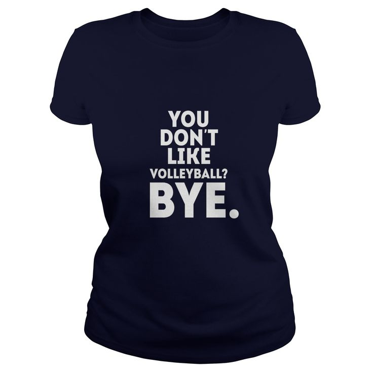 You don't like volleyball? Bye Volleyball T Shirt  #gift #ideas #Popular #Everything #Videos #Shop #Animals #pets #Architecture #Art #Cars #motorcycles #Celebrities #DIY #crafts #Design #Education #Entertainment #Food #drink #Gardening #Geek #Hair #beauty #Health #fitness #History #Holidays #events #Home decor #Humor #Illustrations #posters #Kids #parenting #Men #Outdoors #Photography #Products #Quotes #Science #nature #Sports #Tattoos #Technology #Travel #Weddings #Women
