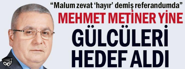 Mehmet Metiner yine Gülcüleri hedef aldı