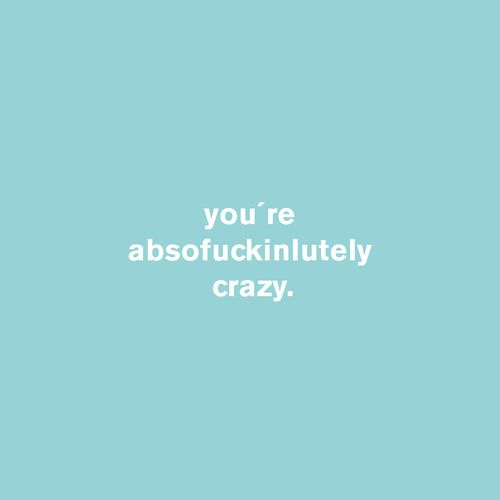 you´re absofuckinlutely crazy  #idco.de #absofuckinlutely #crazy
