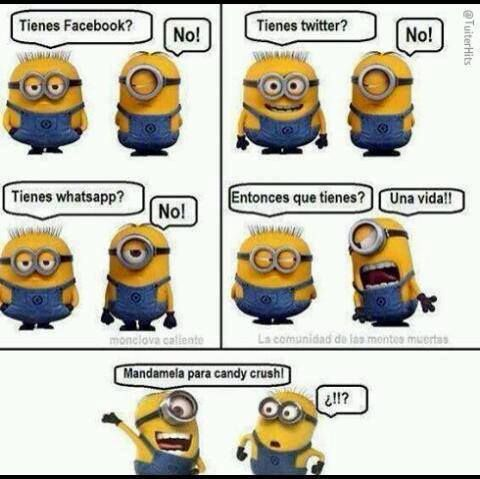 You have Facebook? No You have Twitter? No You have Whatsapp? No So what do you have? A life! Send her to candy crush!  !!?  Sorry for my English   #Funny #minions