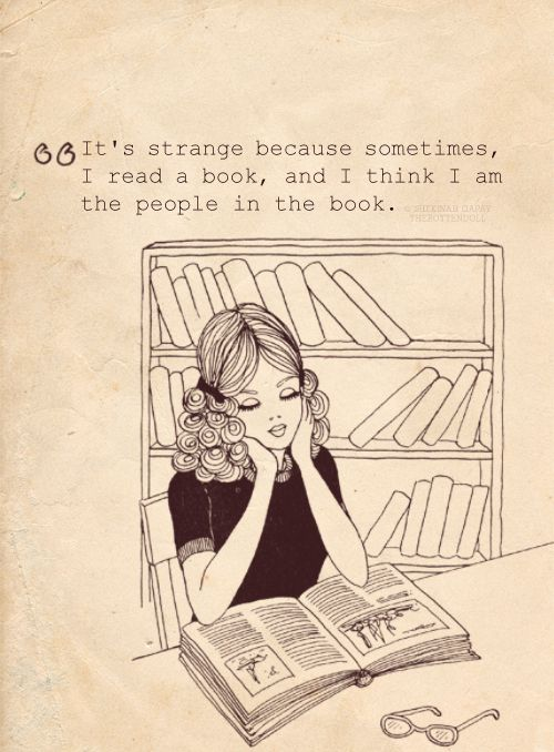 """""""Sometimes I read a book and I think I am the people in the book"""" <-- yup"""