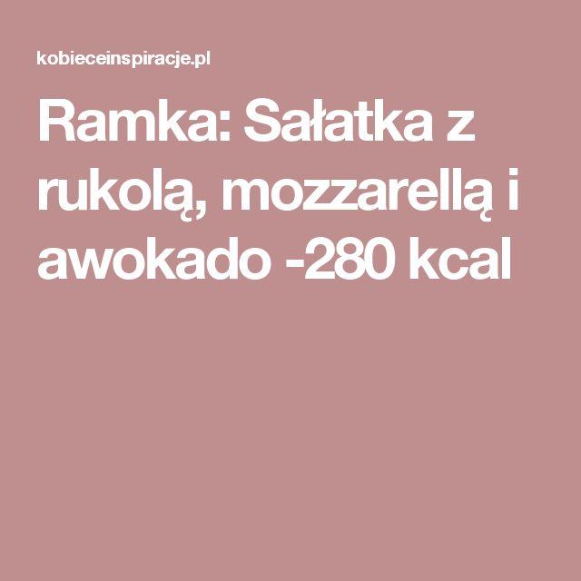 Ramka: Sałatka z rukolą, mozzarellą i awokado -280 kcal