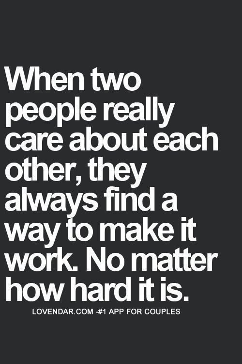 when two people really care about each other, they always find a way to make it work. no mater how hard it is