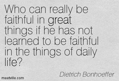 Dietrich Bonhoeffer: Who can really be faithful in great things if he has not learned to be faithful in the things of daily life? great, life. Meetville Quotes