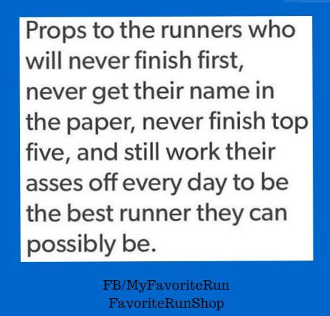 Props to the runners who will never finish first, never get their name in the paper, never finish top five, and still work their asses off every day to be the best runner they can possibly be.