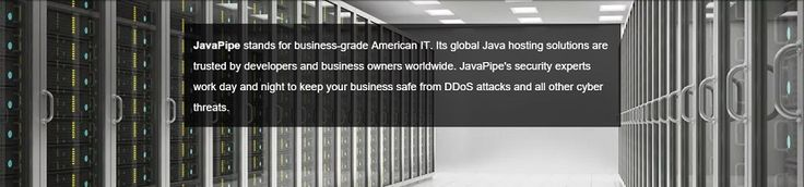 JavaPipe provides next-gen cloud hosting for Java applications using Tomcat. JavaPipe also offers ultra-fast PHP cloud hosting for business and high-traffic websites as well as sophisticated DDoS mitigation solutions. Customers can either move their servers to JavaPipe's DDoS protected network PoPs in Bucharest and New York or purchase in-house DDoS firewalls developed by JavaPipe's security experts to stop any kind of DDoS attack  https://javapipe.com