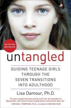 Untangled : guiding teenage girls through the seven transitions into adulthood by Lisa Damour, Ph. D. A clinical psychologist offers guidance to parents of teenage girls, helping to demystify their erratic behavior and mood swings by describing the seven developmental passages that all girls go through as they transition to adulthood.