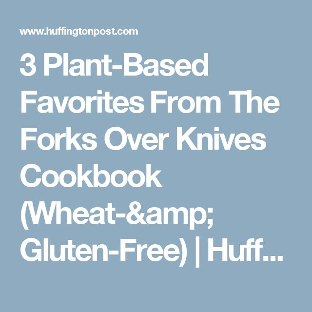 3 Plant-Based Favorites From The Forks Over Knives Cookbook (Wheat-& Gluten-Free) | HuffPost