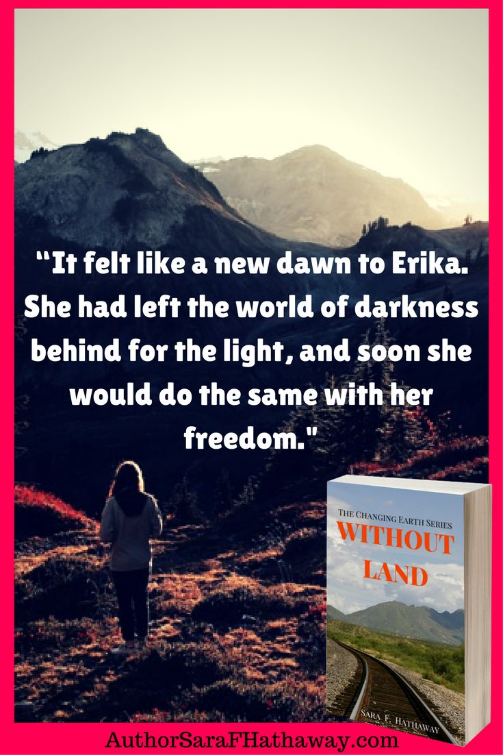 """""""It felt like a new dawn to Erika. She had left the world of darkness behind for the light, and soon she would do the same with her freedom."""" Quote from the post apocalyptic novel, Without Land by Sara F. Hathaway"""