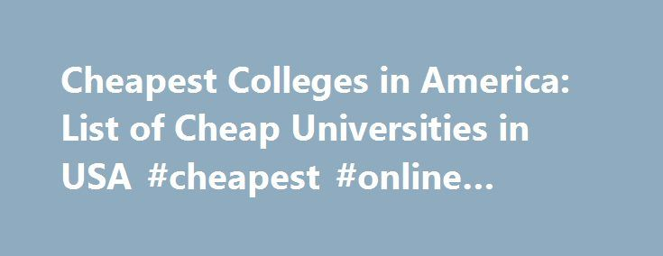 Cheapest Colleges in America: List of Cheap Universities in USA #cheapest #online #colleges http://north-carolina.nef2.com/cheapest-colleges-in-america-list-of-cheap-universities-in-usa-cheapest-online-colleges/  # The Cheapest Colleges in America 2.2M views 84 items List Rules: Click on any list item to learn more and find the school that's right for you! List of cheap universities in the USA. What are the cheapest colleges in America? This cheap colleges list starts with the least…