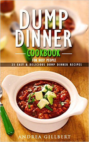 Amazon.com: Dump Dinner Cookbook For Busy People. 25 Easy & Delicious Dump Dinner Recipes: (Dump Dinners, Dump Dinners Cookbook, Dump Dinner Recipes, Healthy Cooking, ... healthy, dump meals, dump dinner recipes) eBook: Andrea Gillbert: Kindle Store