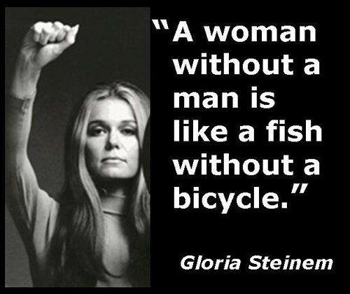 gloria steinem quotes with pics | Une femme sanshomme est comme un poisson sans bicyclette.
