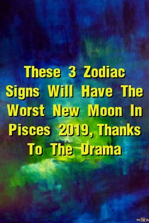 These 3 Zodiac Signs Will Have The Worst New Moon In Pisces 2019, Thanks To The Drama