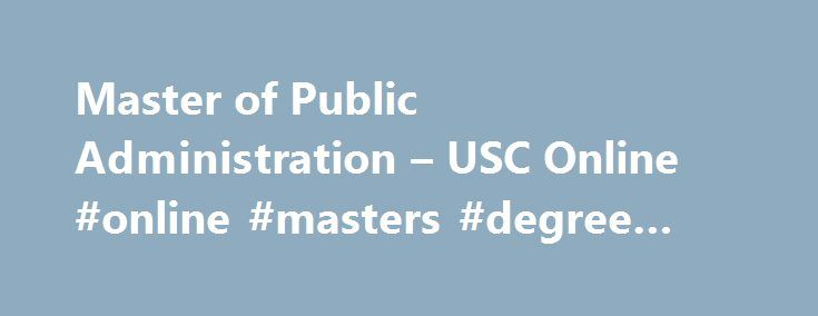 Master of Public Administration – USC Online #online #masters #degree #public #administration http://pittsburgh.remmont.com/master-of-public-administration-usc-online-online-masters-degree-public-administration/  # Master of Public Administration Sol Price School of Public Policy The USC Master of Public Administration program is a unique and multidisciplinary environment within the Price School that integrates all the major disciplines bearing on management and leadership in the modern…