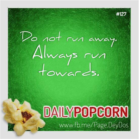 "MAY07: ""Do not run away. Always run towards."" #DailyPopcorn #DeyDos  Your inbox wants Daily Popcorn.  Get them here: http://eepurl.com/KrXdj"