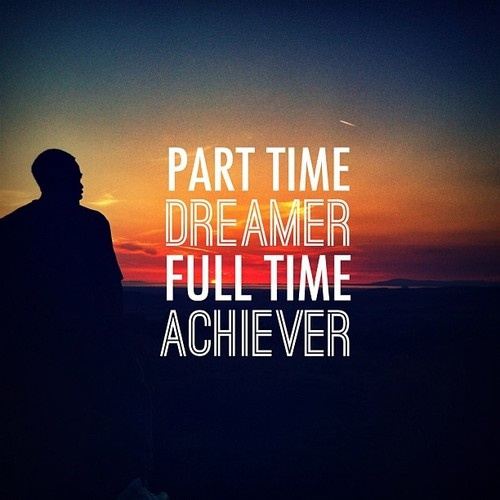Part Time Dreamer, Full Time Achiever... | Quotes ...
