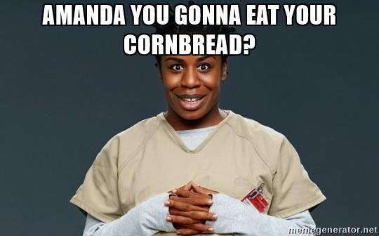 Amanda you gonna eat your cornbread? - Crazy Eyes Orange is the ...
