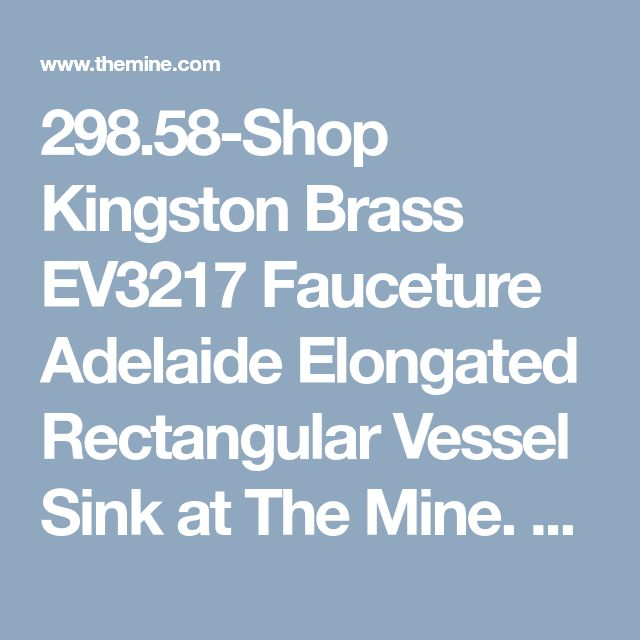 298.58-Shop Kingston Brass  EV3217 Fauceture Adelaide Elongated Rectangular Vessel Sink at The Mine. Browse our vessel sinks, all with free shipping and best price guaranteed.