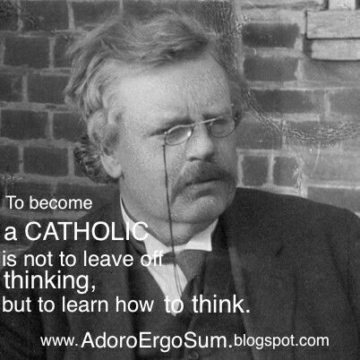 """""""To become a Catholic is not to leave off thinking, but to learn how to think."""" G.K. Chesterton"""