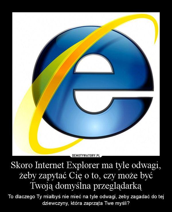 Skoro Internet Explorer ma tyle odwagi, żeby zapytać Cię o to, czy może być Twoją domyślna przeglądarką