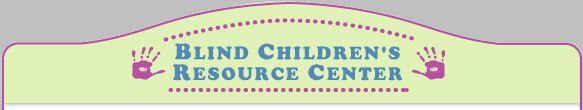 Blind Children's Resource Center; great source for information.