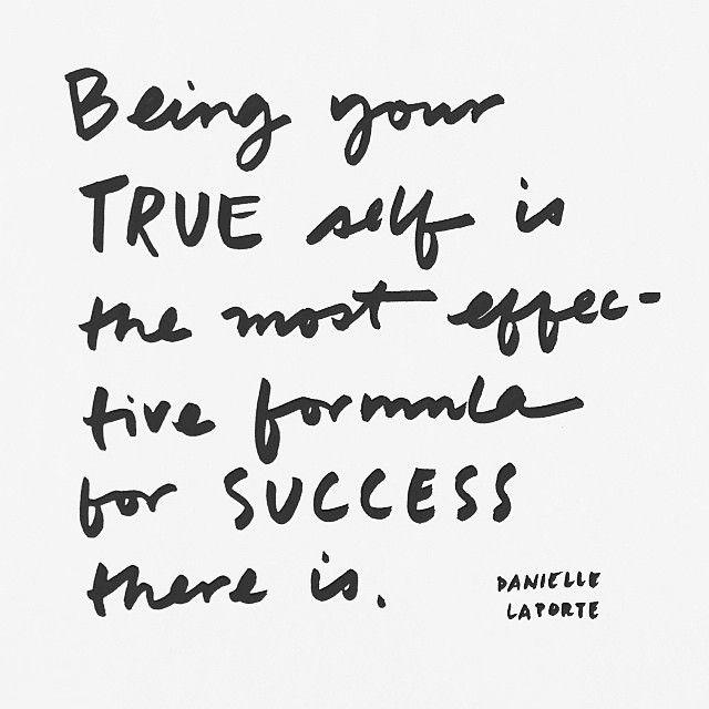 """""""Being your TRUE self is the most effective formula for SUCCESS there is."""" - Danielle La Porte"""
