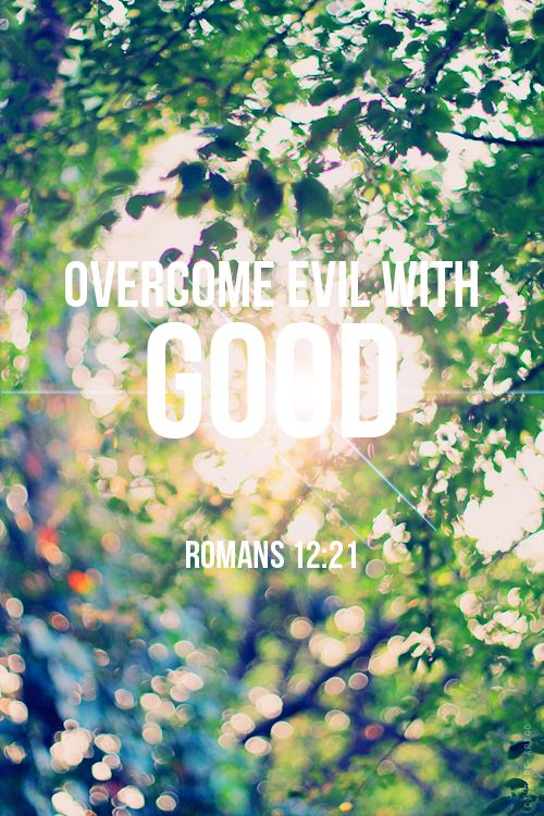 """My life verse. """"Be not overcome with evil but overcome evil with good.: Romans 12:21"""
