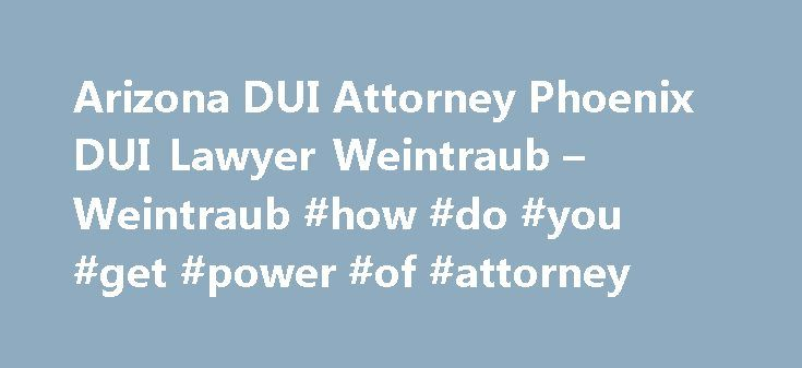 Arizona DUI Attorney Phoenix DUI Lawyer Weintraub – Weintraub #how #do #you #get #power #of #attorney http://attorney.remmont.com/arizona-dui-attorney-phoenix-dui-lawyer-weintraub-weintraub-how-do-you-get-power-of-attorney/  #dui attorney phoenix Ask to call and speak with an attorney immediately. Behave politely and courteously. Give officer your name, address, driver's license, registration and proof of insurance. Exercise your right to remain silent (do not answer any questions). Refuse…
