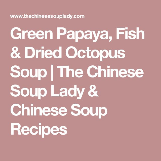 Green Papaya, Fish & Dried Octopus Soup | The Chinese Soup Lady & Chinese Soup Recipes